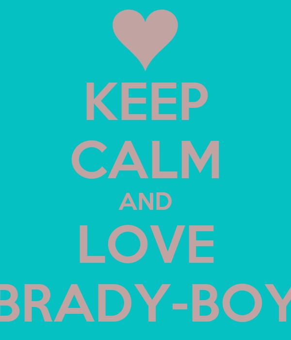KEEP CALM AND LOVE BRADY-BOY