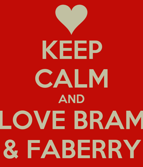 KEEP CALM AND LOVE BRAM & FABERRY