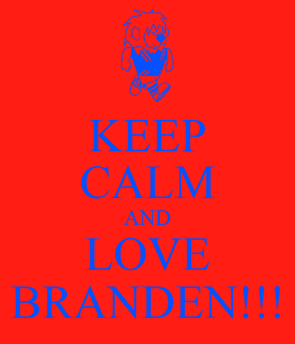 KEEP CALM AND LOVE BRANDEN!!!