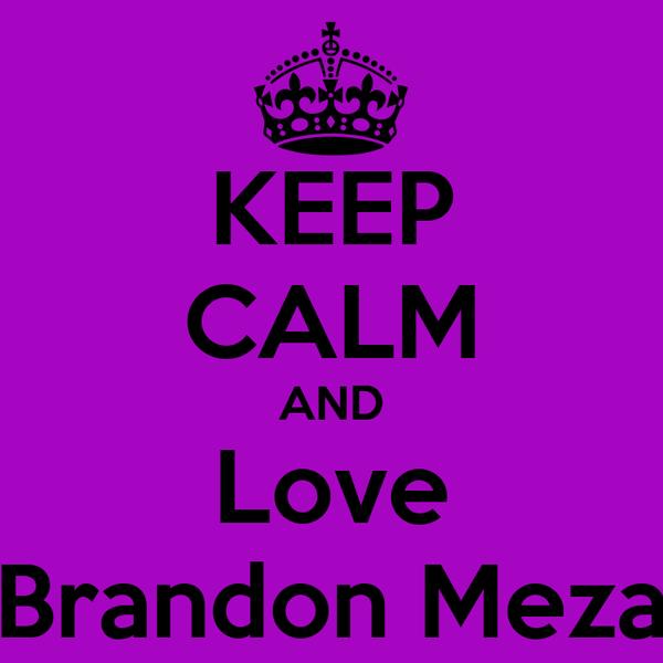 KEEP CALM AND Love Brandon Meza