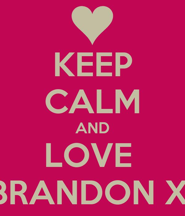 KEEP CALM AND LOVE  BRANDON X