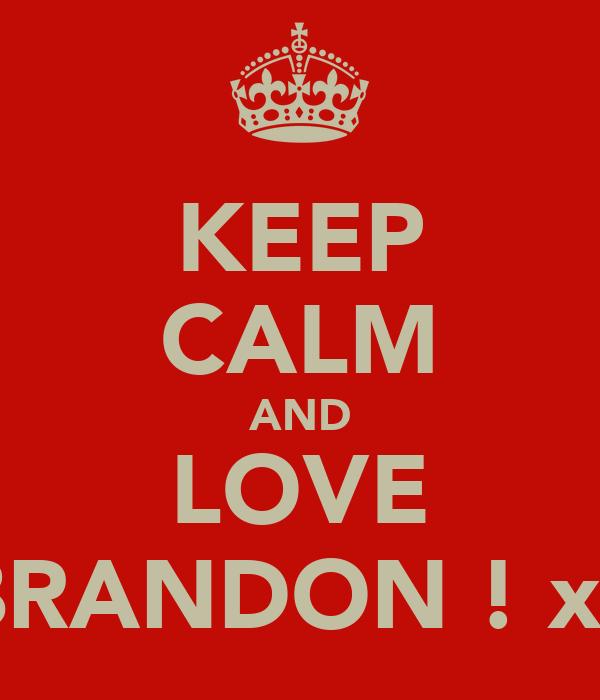 KEEP CALM AND LOVE BRANDON ! xx
