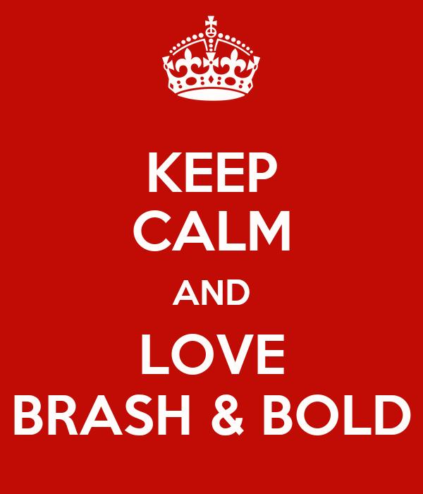 KEEP CALM AND LOVE BRASH & BOLD
