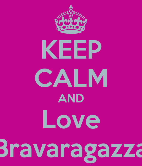 KEEP CALM AND Love Bravaragazza
