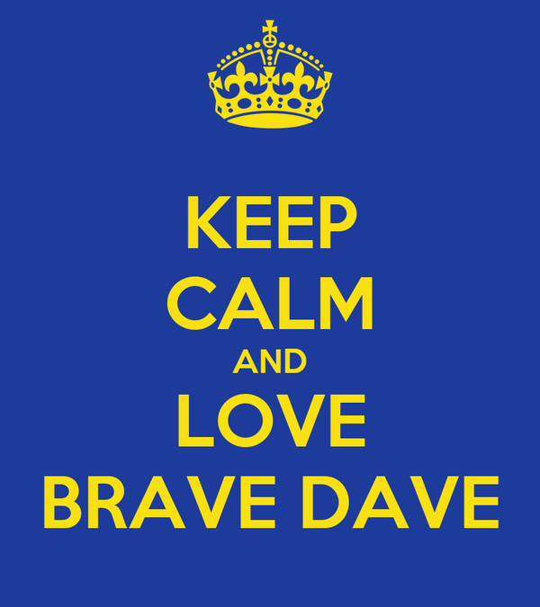 KEEP CALM AND LOVE BRAVE DAVE