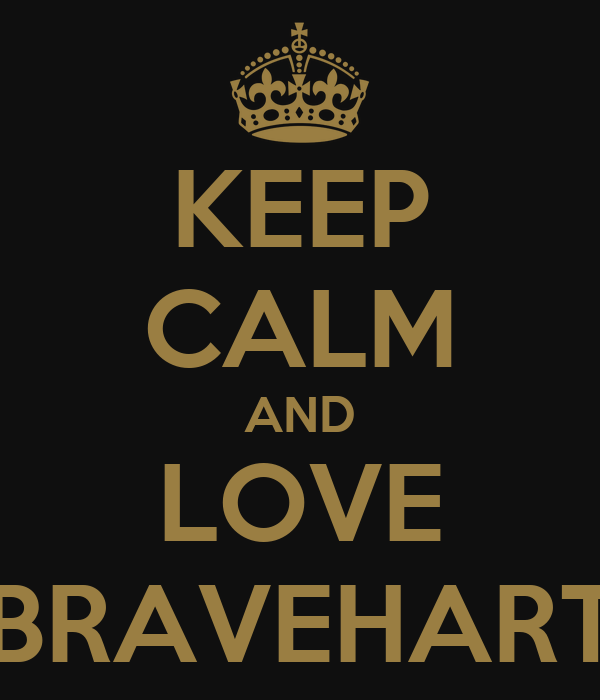 KEEP CALM AND LOVE BRAVEHART
