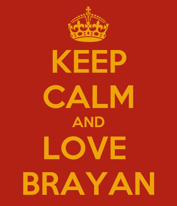 KEEP CALM AND LOVE  BRAYAN