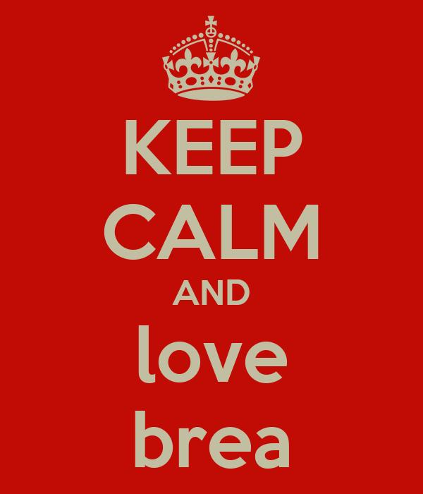 KEEP CALM AND love brea