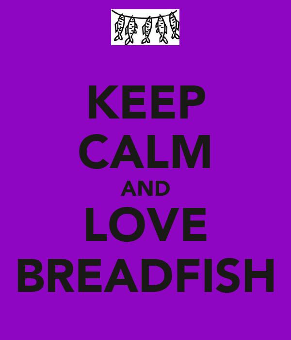 KEEP CALM AND LOVE BREADFISH