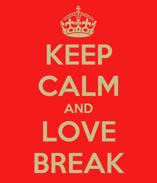 KEEP CALM AND LOVE BREAK