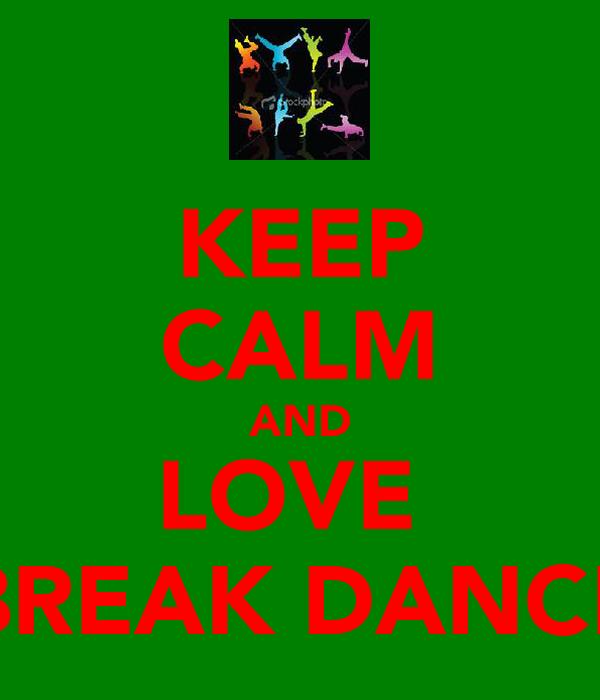 KEEP CALM AND LOVE  BREAK DANCE