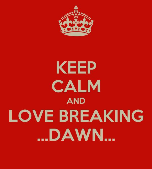 KEEP CALM AND LOVE BREAKING ...DAWN...