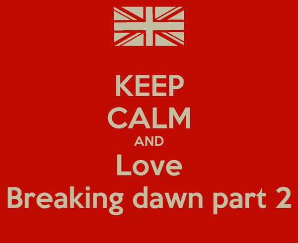 KEEP CALM AND Love Breaking dawn part 2