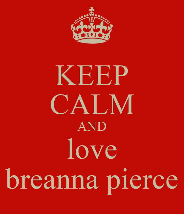 KEEP CALM AND love breanna pierce