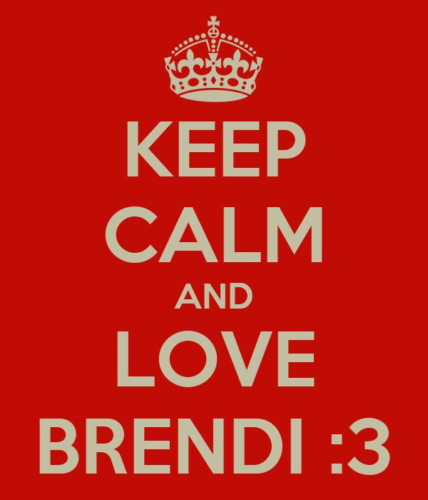 KEEP CALM AND LOVE BRENDI :3