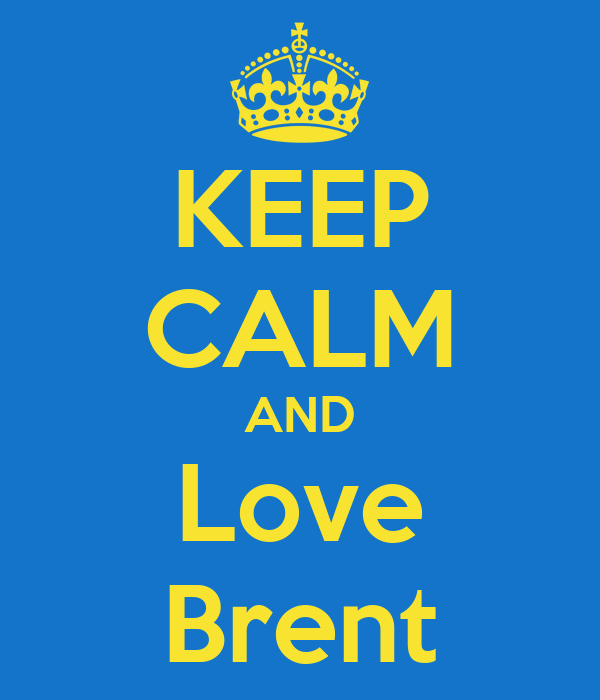 KEEP CALM AND Love Brent