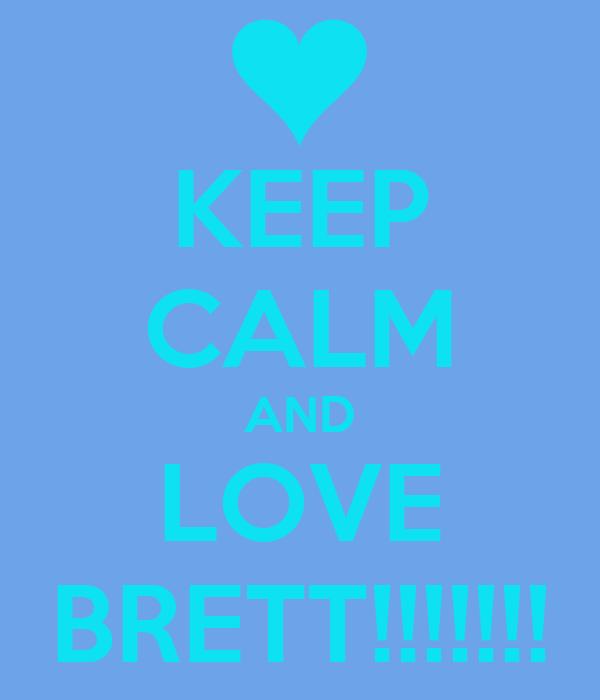 KEEP CALM AND LOVE BRETT!!!!!!!
