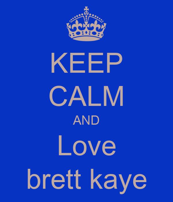 KEEP CALM AND Love brett kaye