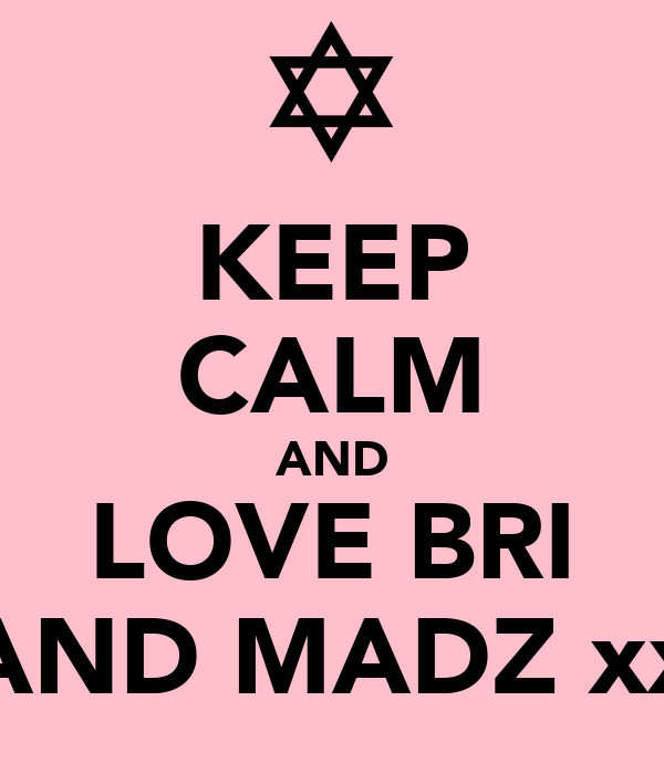 KEEP CALM AND LOVE BRI AND MADZ xx