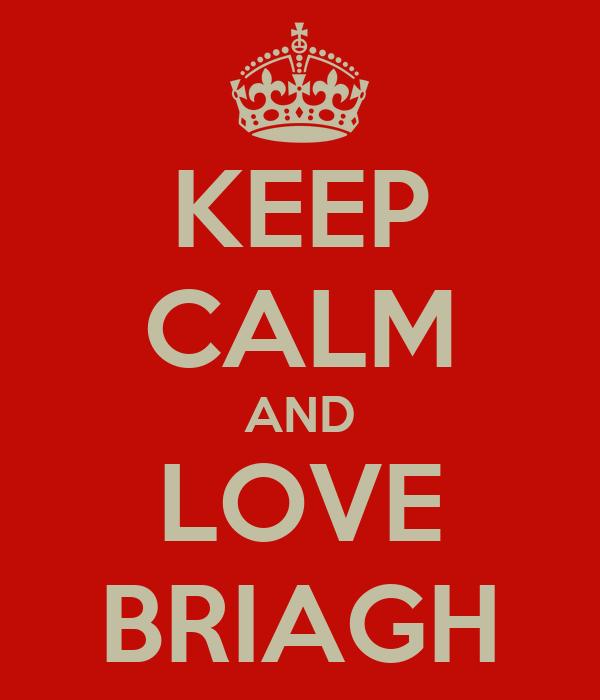 KEEP CALM AND LOVE BRIAGH