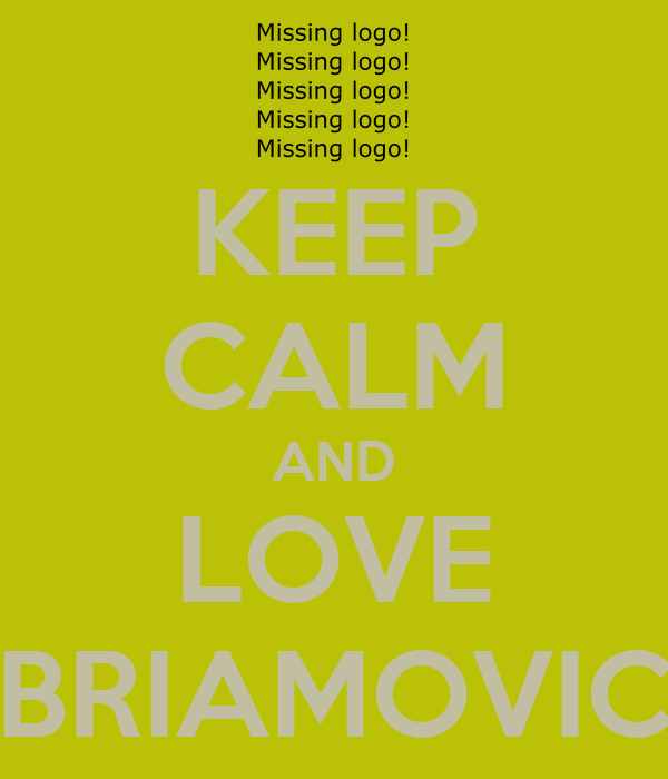 KEEP CALM AND LOVE BRIAMOVIC