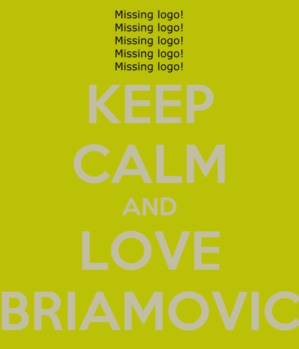 KEEP CALM AND LOVE BRIAMOVIC
