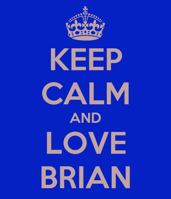 KEEP CALM AND LOVE BRIAN