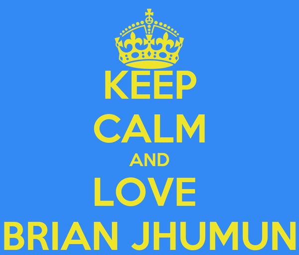 KEEP CALM AND LOVE  BRIAN JHUMUN