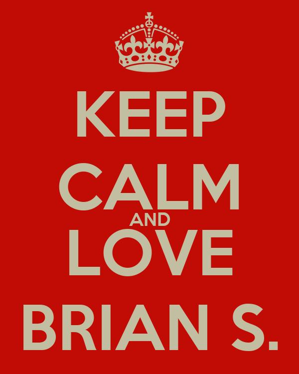 KEEP CALM AND LOVE BRIAN S.