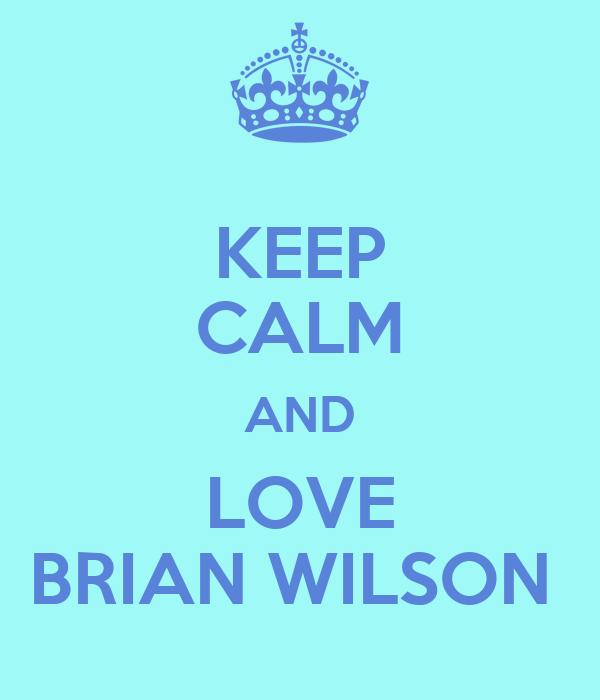 KEEP CALM AND LOVE BRIAN WILSON