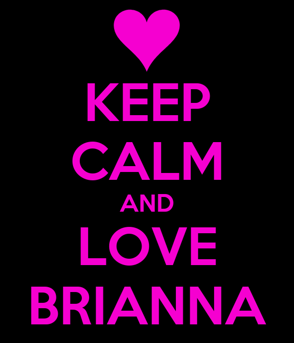 KEEP CALM AND LOVE BRIANNA