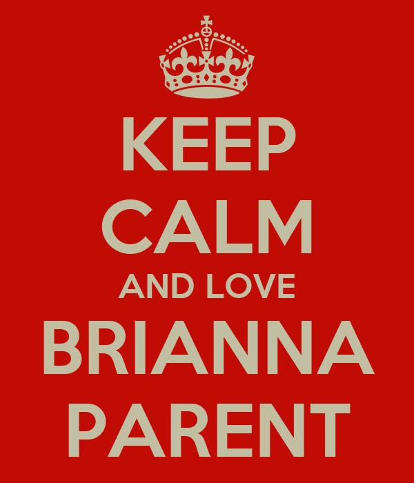 KEEP CALM AND LOVE BRIANNA PARENT