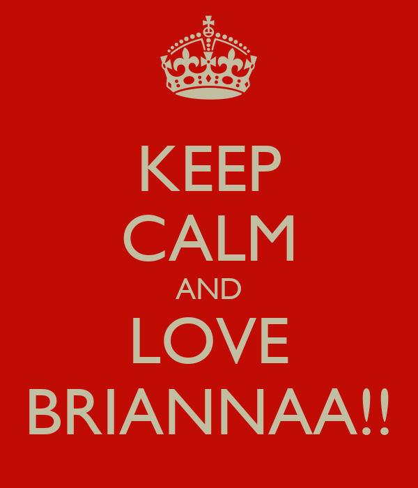 KEEP CALM AND LOVE BRIANNAA!!