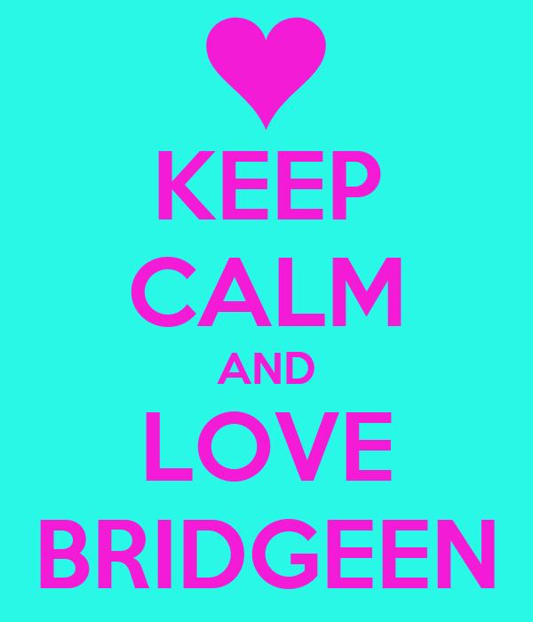 KEEP CALM AND LOVE BRIDGEEN