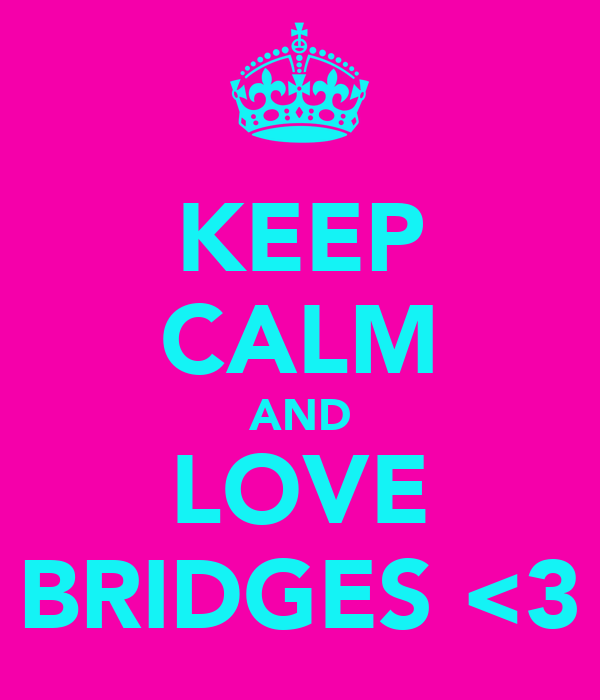 KEEP CALM AND LOVE BRIDGES <3