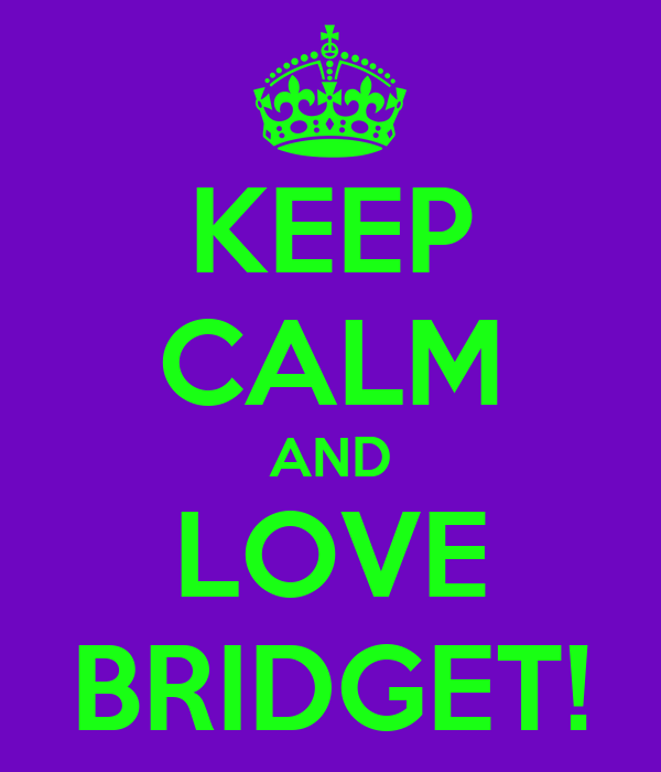 KEEP CALM AND LOVE BRIDGET!