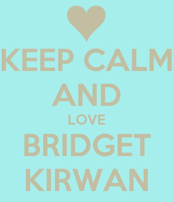 KEEP CALM AND LOVE BRIDGET KIRWAN