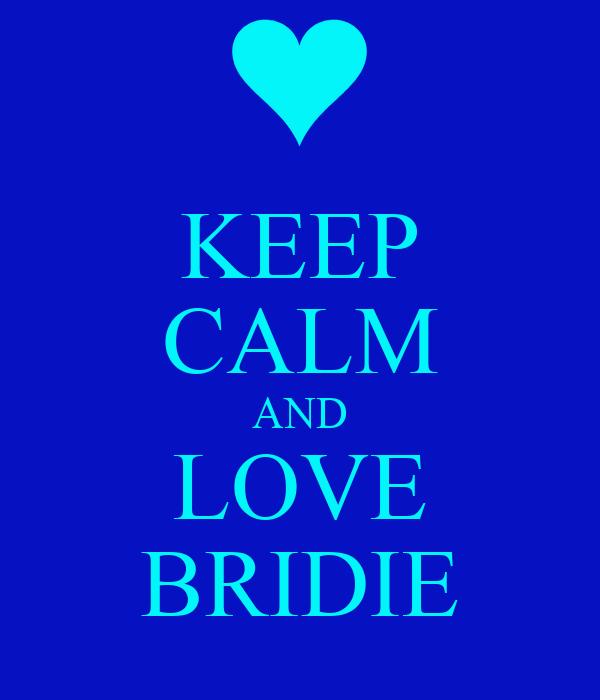 KEEP CALM AND LOVE BRIDIE