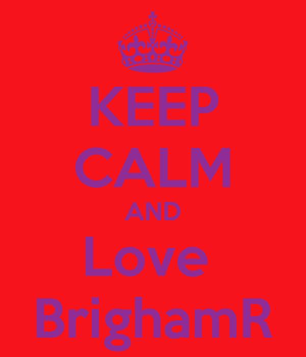 KEEP CALM AND Love  BrighamR