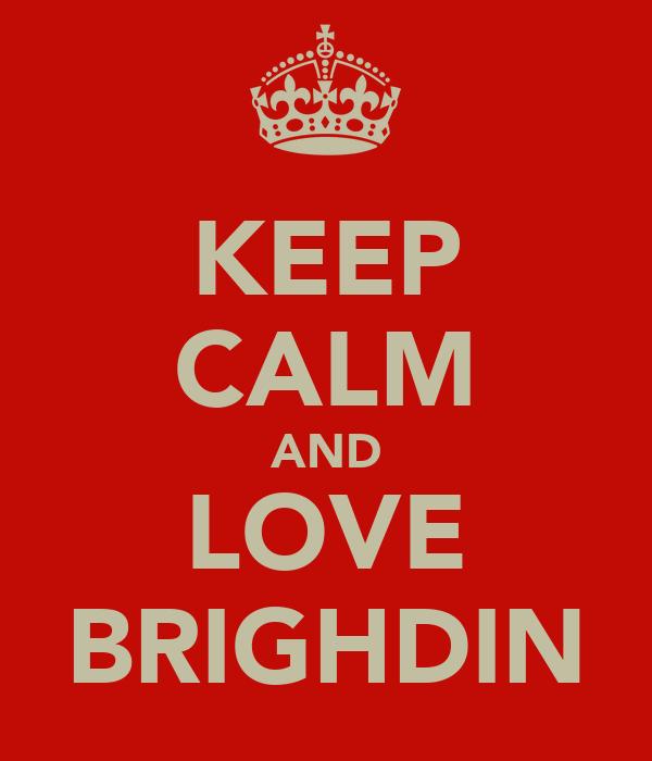 KEEP CALM AND LOVE BRIGHDIN