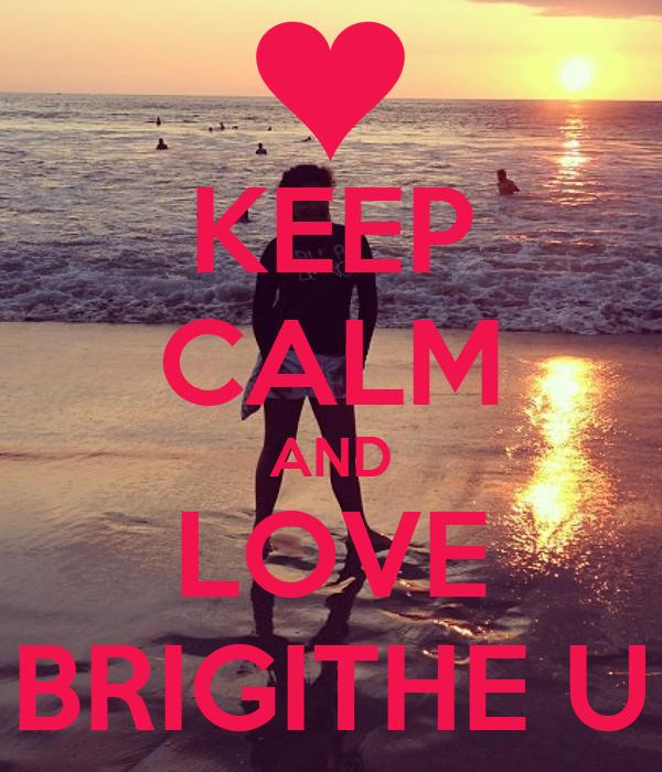 KEEP CALM AND LOVE BRIGITHE U
