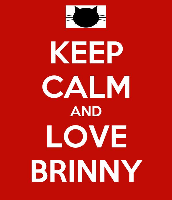 KEEP CALM AND LOVE BRINNY