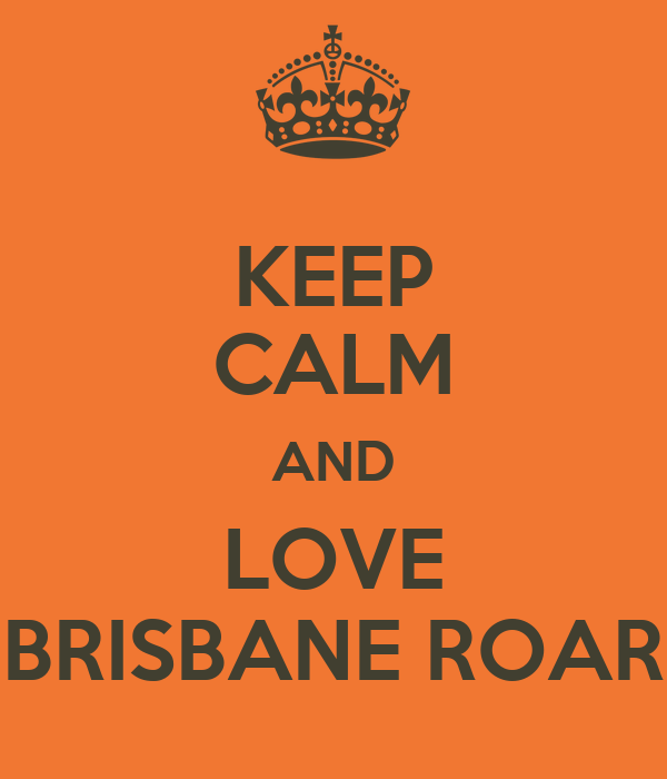 KEEP CALM AND LOVE BRISBANE ROAR