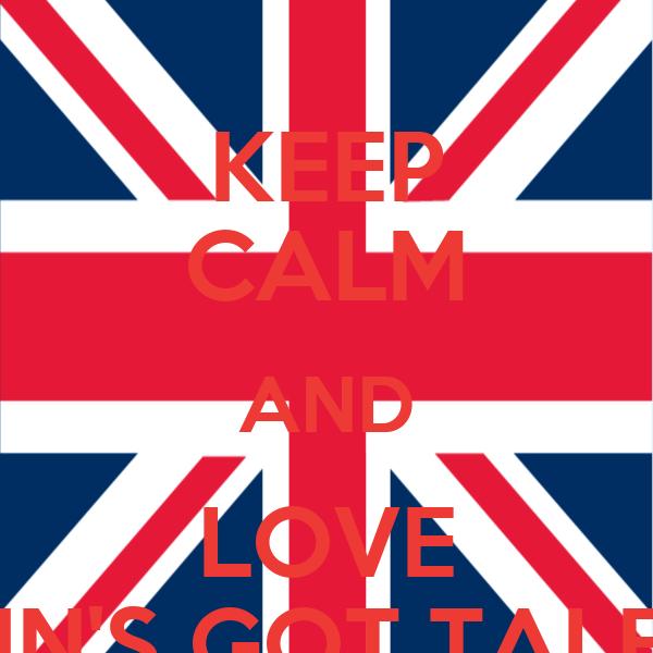 KEEP CALM AND LOVE BRITAIN'S GOT TALENT!!!!!!