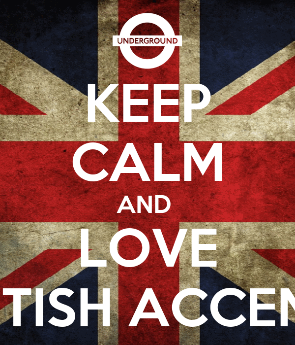 KEEP CALM AND  LOVE BRITISH ACCENT !