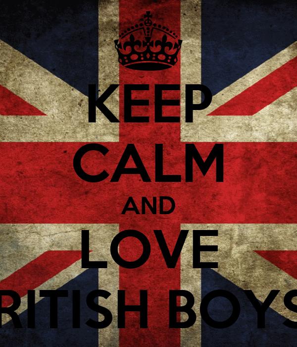 KEEP CALM AND LOVE BRITISH BOYS !