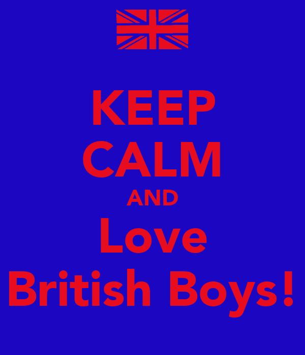 KEEP CALM AND Love British Boys!