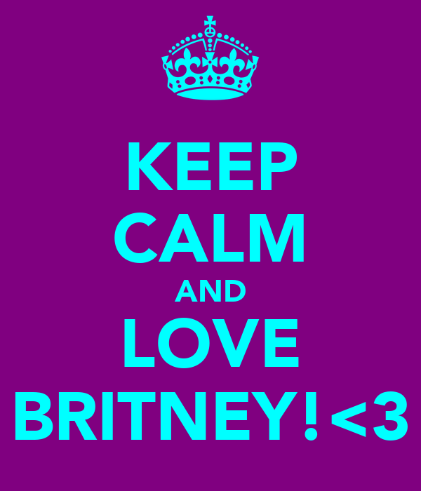 KEEP CALM AND LOVE BRITNEY!<3