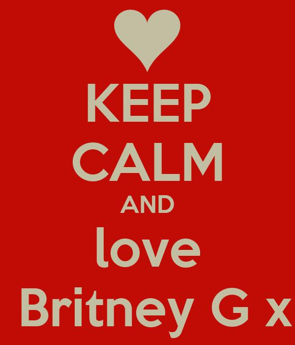 KEEP CALM AND love   Britney G x