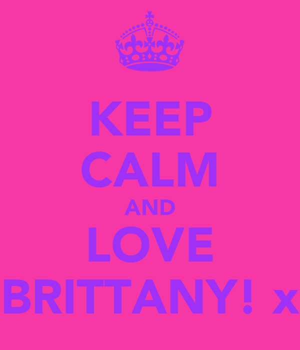 KEEP CALM AND LOVE BRITTANY! x
